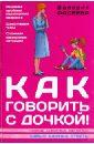 Фадеева Валерия Вячеславовна Как говорить с дочкой! Самые сложные вопросы. важные ответы