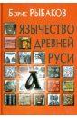 Рыбаков Борис Александрович Язычество древней Руси романов б люди и нравы древней руси