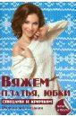 Каминская Елена Анатольевна Вяжем платья, юбки спицами и крючком