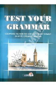 Test your grammar. Сборник тестов по английскому языку за курс средней школы. Практикум