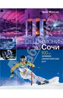 от шамони до сочи 100 лет зимних олимпийских игр От Шамони до Сочи. 100 лет зимних Олимпийских игр