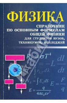 Физика: справочник по основным формулам общей физики для студентов вузов, техникумов, колледжей