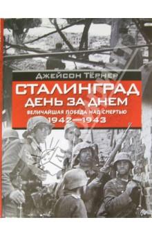 Сталинград. День за днем. Величайшая победа над смертью. 1942-1943