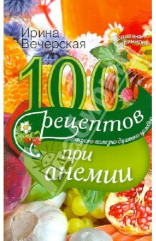 100 рецептов при анемии. Вкусно, полезно, душевно, целебно 100 рецептов при повышенном холестерине вкусно полезно душевно целебно