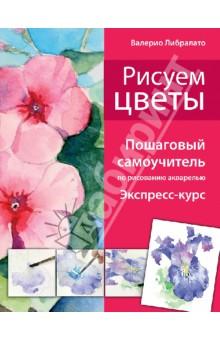 Рисуем цветы. Пошаговый самоучитель по рисованию акварелью