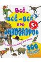 Все-все-все про динозавров все самое интересное о динозаврах в одной книге