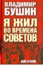 Бушин Владимир Сергеевич Я жил во времена Советов. Дневники