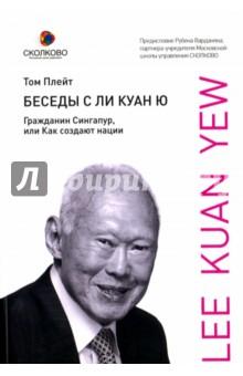 Беседы с Ли Куан Ю. Гражданин Сингапур, или Как создают нации плейт т беседы с ли куан ю гражданин сингапур или как создают нации