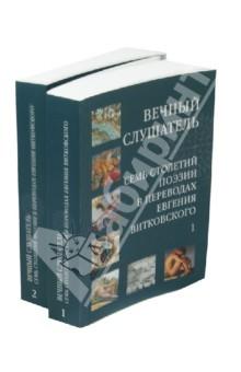 » Вечный слушатель. Семь столетий поэзии в переводе Евгения Витковского. В 2-х томах