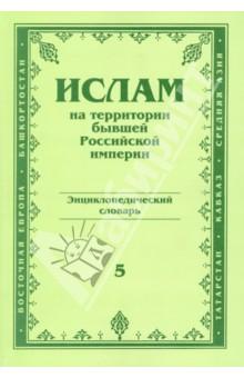 Ислам на территории бывшей Российской империи. Энциклопедический словарь. Том 5