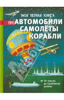Моя первая книга про автомобили, самолёты, корабли