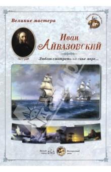 """Великие мастера. Иван Айвазовский. """"Люблю смотреть на сине море…"""""""