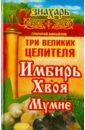 Михайлов Григорий Три великих целителя: имбирь, хвоя, мумиё