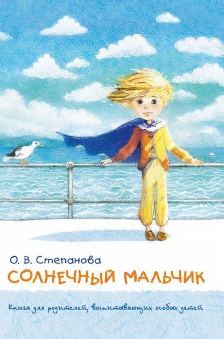 Иллюстрация 1 из 17 для Солнечный мальчик. Книга для родителей, воспитывающих особых детей - Оксана Степанова | Лабиринт - книги. Источник: Лабиринт