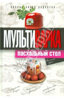 Мультиварка. Пасхальный стол. Полная книга рецептов пасхальный домашний стол блюда к великому посту и пасхе