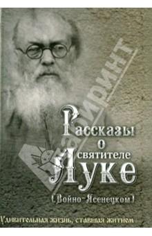Рассказы о святителе Луке (Войно-Ясенецком). Удивительная жизнь, ставшая житием