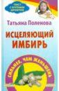 Поленова Татьяна Петровна Исцеляющий имбирь