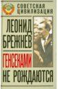 Брежнев Леонид Генсеками не рождаются леонид ильич брежнев леонид ильич брежнев воспоминания