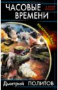 Политов Дмитрий Валерьевич Часовые времени. Незримый бой