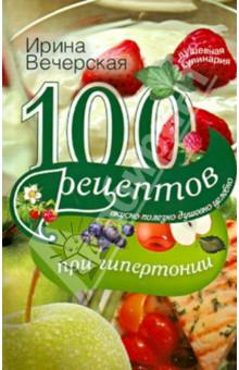 100 рецептов при гипертонии. Вкусно, полезно, душевно, целебно 100 рецептов при повышенном холестерине вкусно полезно душевно целебно