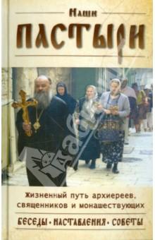 Наши пастыри. Беседы и наставления архиереев, священников и монашествующих РПЦ