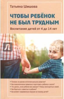Чтобы ребенок не был трудным. Воспитание детей от 4 до 14 лет