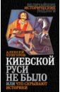 Кунгуров Алексей Анатольевич Киевской Руси не было, или Что скрывают историки