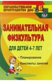 Занимательная физкультура для детей 4-7 лет. Планирование, конспекты занятий. ФГОС ДО