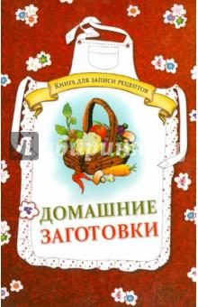 Домашние заготовки. Книга для записи рецептов юлия владимировна бебнева домашние заготовки по старинным и современным рецептам