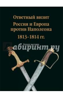 Ответный визит. Россия и Европа против Наполеона. 1813-1814 гг. (каталог выставки)