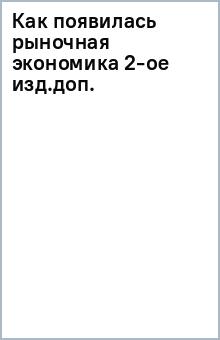 Как появилась рыночная экономика 2-ое изд.доп.