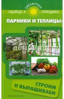 Парники и теплицы: строим и выращиваем