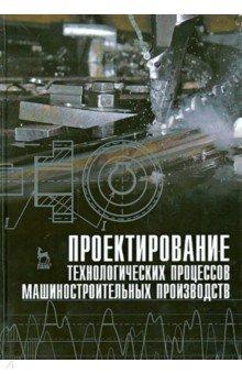 Проектирование технологических процессов машиностроительного производства. Учебник машины и оборудование машиностроительных предприятий