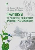Практикум по технологии производства продукции растениеводства. Учебник