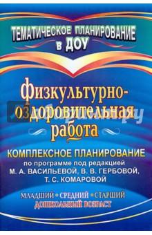 Физкультурно-оздоровительная работа: комплексное планирование по программе под ред. М. А. Васильевой