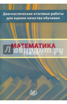 Математика. 10 класс. Диагностические итоговые работы для оценки качества обучения