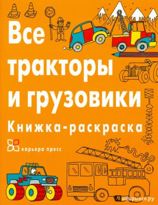 Иллюстрация 1 из 34 для Все тракторы и грузовики. Книжка-раскраска | Лабиринт - книги. Источник: Лабиринт