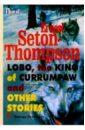 Сетон-Томпсон Эрнест Lobo, the king of Currumpaw and other stories/ Рассказы. Сборник (на английском языке)