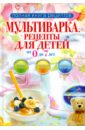 Новиченкова Елена Юрьевна Мультиварка. Рецепты для детей от 0 до 7 лет отсутствует мультиварка вторые блюда