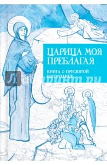 Царица моя Преблагая. Книга о Пресвятой Богородице о вере избранные изречения святых отцов