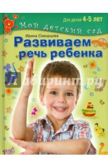 Развиваем речь ребенка. Пособие для занятий с детьми 4-5 лет