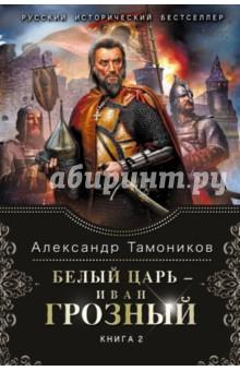Белый царь - Иван Грозный. Книга 2