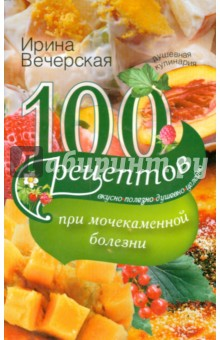100 рецептов при мочекаменной болезни. Вкусно, полезно, душевно, целебно 100 рецептов при повышенном холестерине вкусно полезно душевно целебно