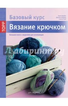 Вязание крючком. Большая книга с моделями для начинающих. Базовый курс
