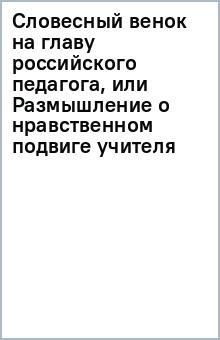 Словесный венок на главу российского педагога, или Размышление о нравственном подвиге учителя