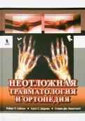 Неотложная травматология и ортопедия. Верхние и нижние конечности