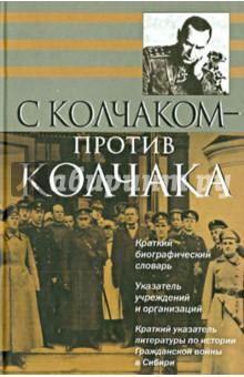 С Колчаком - против Колчака: краткий биографический словарь
