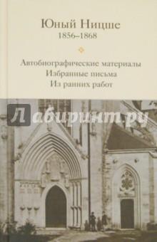 Юный Ницше. Автобиографические материалы, избранные письма и ранние работы периода 1856-1868 гг.