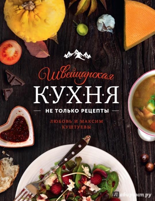 Иллюстрация 1 из 45 для Швейцарская кухня. Не только рецепты - Куштуева, Куштуев | Лабиринт - книги. Источник: Лабиринт