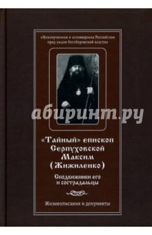Тайный епископ Серпуховской Максим (Жижиленко). Сподвижники его и сострадальцы. Жизнеописание